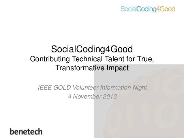SocialCoding4Good Contributing Technical Talent for True, Transformative Impact IEEE GOLD Volunteer Information Night 4 No...