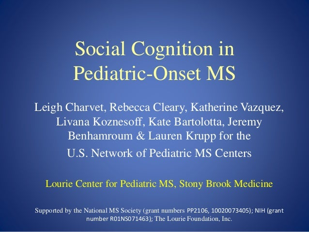 Social Cognition in Pediatric-Onset MS Leigh Charvet, Rebecca Cleary, Katherine Vazquez, Livana Koznesoff, Kate Bartolotta...