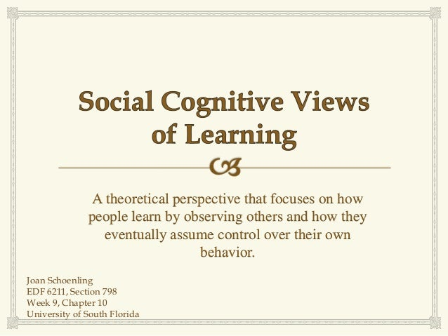 A theoretical perspective that focuses on how              people learn by observing others and how they                 e...
