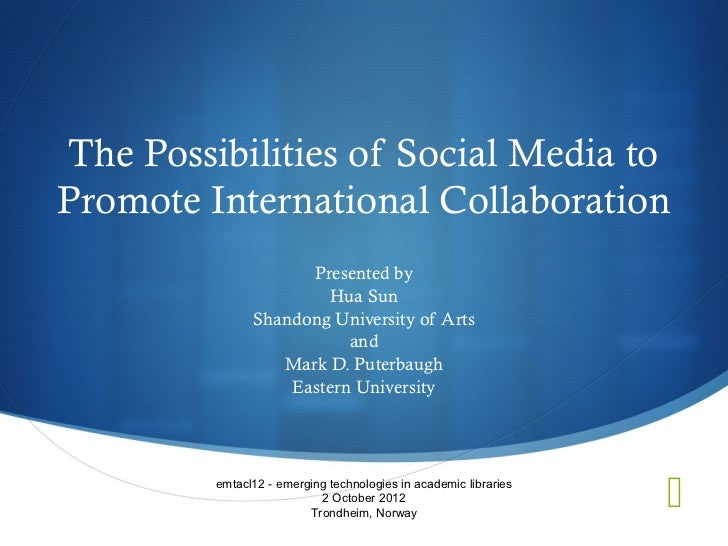 The Possibilities of Social Media toPromote International Collaboration                     Presented by                  ...