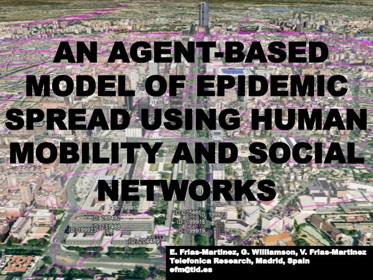 AN AGENT-BASED MODEL OF EPIDEMICSPREAD USING HUMANMOBILITY AND SOCIAL    NETWORKS        E. Frias-Martinez, G. Williamson,...