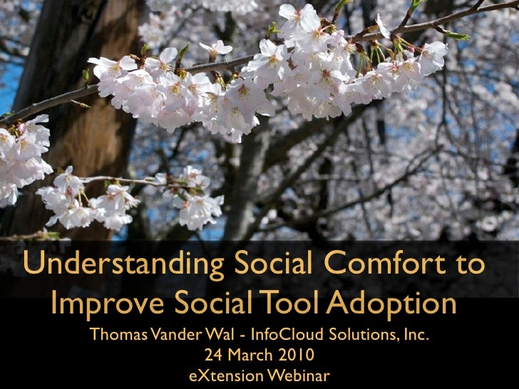 Understanding Social Comfort to  Improve Social Tool Adoption     Thomas Vander Wal - InfoCloud Solutions, Inc.           ...