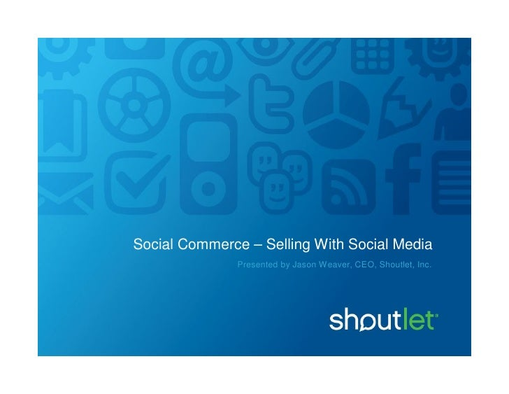Social Commerce – Selling With Social Media               Presented by Jason Weaver, CEO, Shoutlet, Inc.