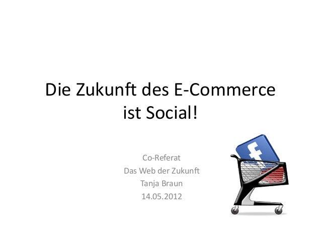 Die Zukunft des E-Commerce ist Social! Co-Referat Das Web der Zukunft Tanja Braun 14.05.2012