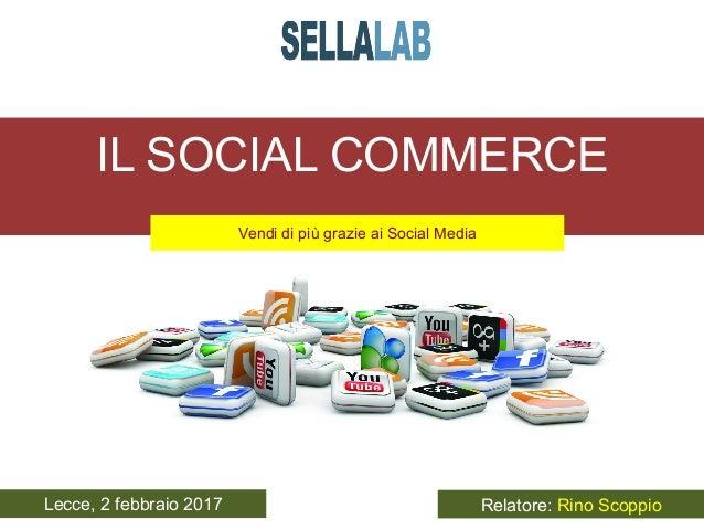 IL SOCIAL COMMERCE Vendi di più grazie ai Social Media   Lecce, 2 febbraio 2017 Relatore: Rino Scoppio