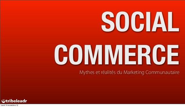 SOCIAL                       COMMERCE                        Mythes et réalités du Marketing Communautairelundi 19 novembr...