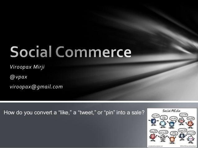 "Viroopax Mirji @vpax viroopax@gmail.com How do you convert a ""like,"" a ""tweet,"" or ""pin"" into a sale?"