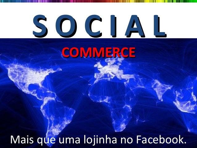 S O C I A LS O C I A LCOMMERCECOMMERCEMais que uma lojinha no Facebook.