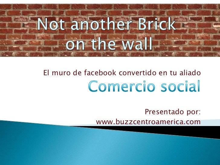 NotanotherBrick<br />onthewall<br />El muro de facebook convertido en tu aliado<br />Comercio social<br />Presentado por:<...