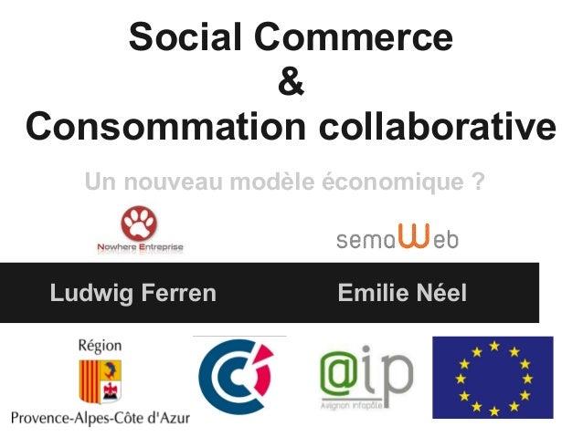 Social Commerce            &Consommation collaborative   Un nouveau modèle économique ? Ludwig Ferren       Emilie Néel