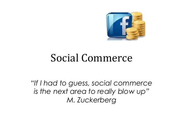 """Social Commerce """"If I had to guess, social commerce is the next area to really blow up"""" M. Zuckerberg"""