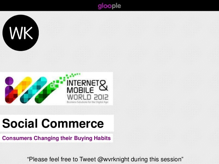 "Social CommerceConsumers Changing their Buying Habits        ""Please feel free to Tweet @wvrknight during this session"""