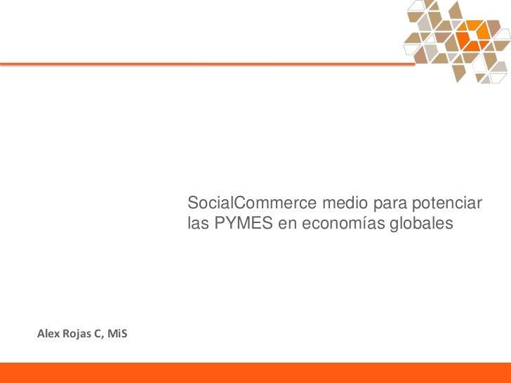 SocialCommerce medio para potenciar                    las PYMES en economías globalesAlex Rojas C, MiS
