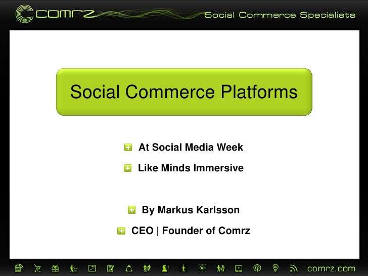 Social Commerce Platforms<br />At Social Media Week<br />Like Minds Immersive<br />By Markus Karlsson<br />CEO | Founder o...