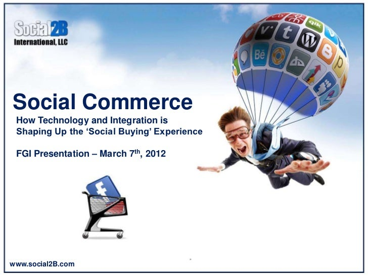 Social Commerce How Technology and Integration is Shaping Up the 'Social Buying' Experience FGI Presentation – March 7th, ...