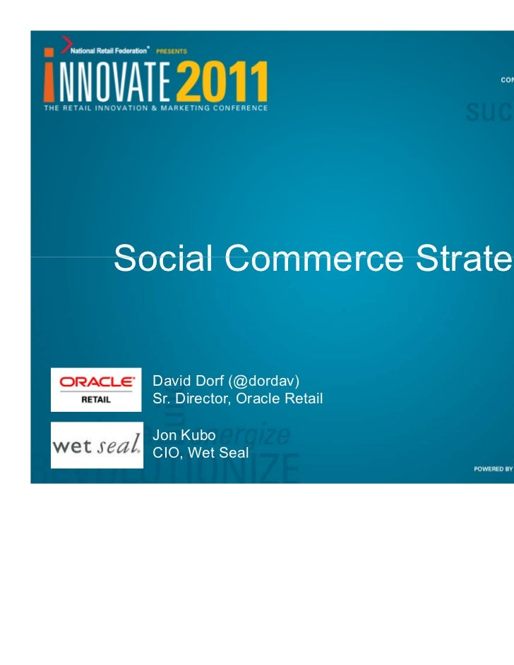 Social Commerce Strategy  David Dorf (@dordav)  Sr. Director, Oracle Retail  Jon Kubo  CIO, Wet Seal