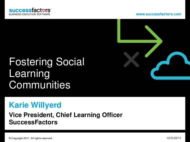 Fostering SocialLearningCommunitiesKarie WillyerdVice President, Chief Learning OfficerSuccessFactors© Copyright 2011. All...