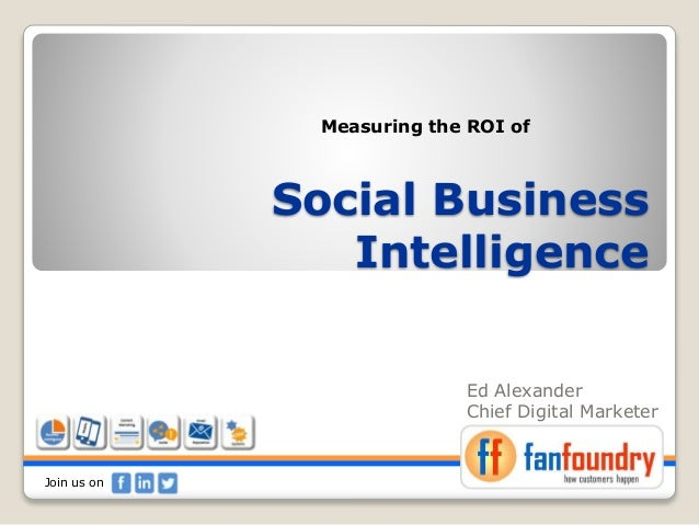 Social Business Intelligence Ed Alexander Chief Digital Marketer Measuring the ROI of Join us on