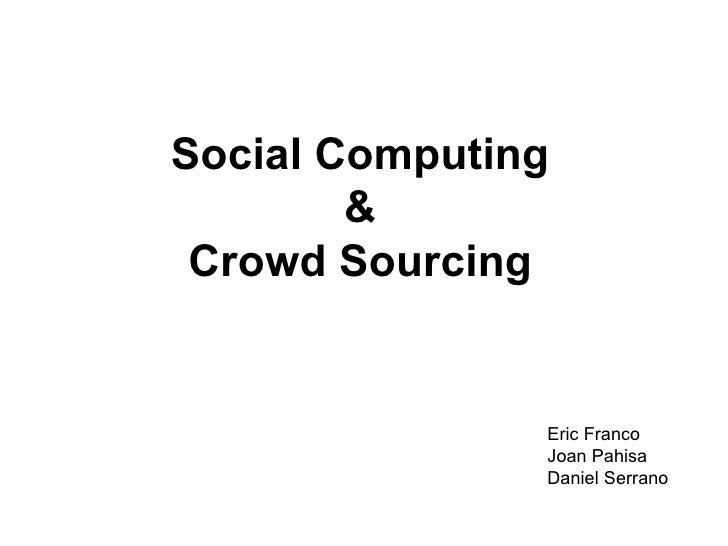 Social Computing & Crowd Sourcing Eric Franco Joan Pahisa Daniel Serrano