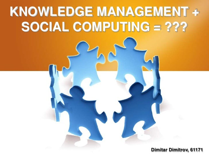 KNOWLEDGE MANAGEMENT + SOCIAL COMPUTING = ???<br />Dimitar Dimitrov, 61171<br />