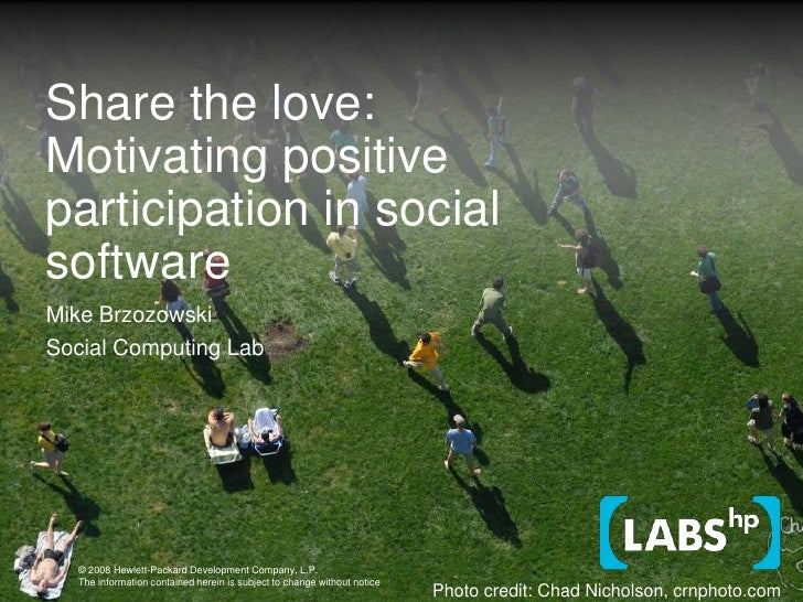 Share the love: Motivating positive participation in social software<br />Mike Brzozowski<br />Social Computing Lab<br />P...