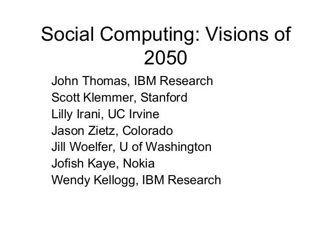 Social Computing: Visions of2050John Thomas, IBM ResearchScott Klemmer, StanfordLilly Irani, UC IrvineJason Zietz, Colorad...