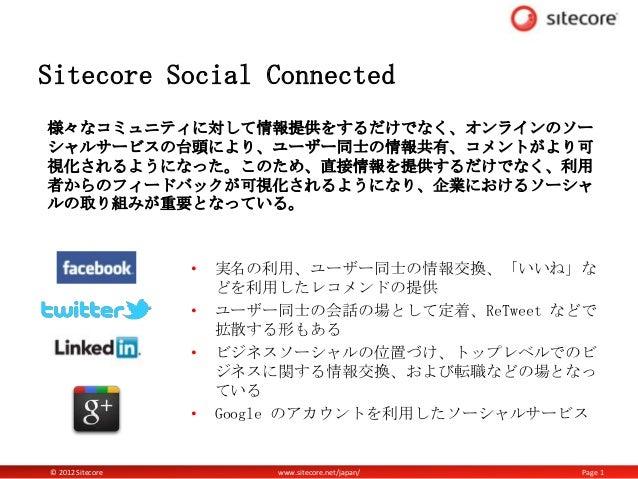 Sitecore Social Connected様々なコミュニティに対して情報提供をするだけでなく、オンラインのソーシャルサービスの台頭により、ユーザー同士の情報共有、コメントがより可視化されるようになった。このため、直接情報を提供するだけで...