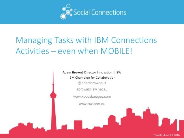 Toronto, June 6-7 2016 Managing Tasks with IBM Connections Activities – even when MOBILE! Adam Brown| Director Innovation ...