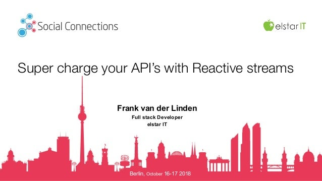 Berlin, October 16-17 2018 Super charge your API's with Reactive streams Frank van der Linden Full stack Developer elstar ...
