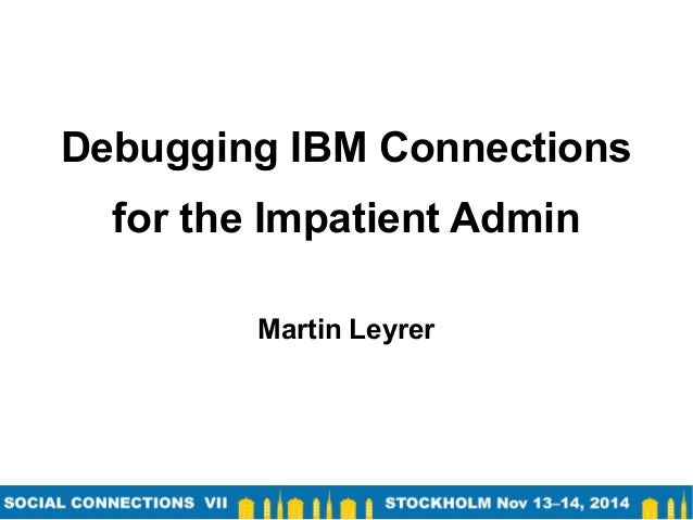 Debugging IBM Connections for the Impatient Admin Martin Leyrer