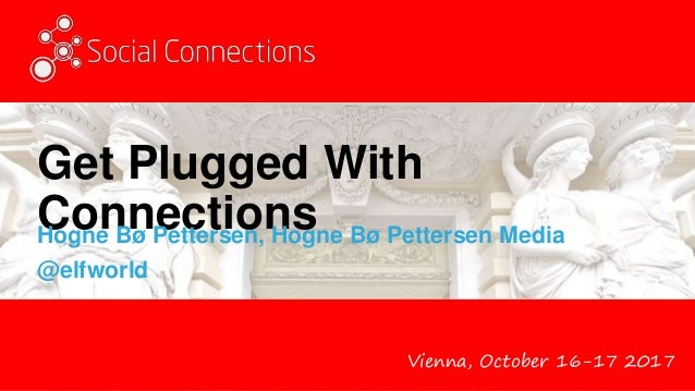Vienna, October 16-17 2017 Get Plugged With ConnectionsHogne Bø Pettersen, Hogne Bø Pettersen Media @elfworld