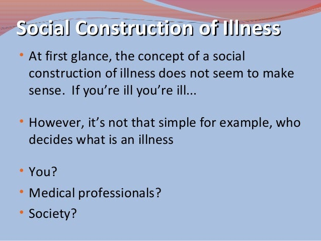 essay on social construction of illness This essay explores how social dynamics shape the experience of illness the authors recount the development of the cultural meaning of illness and provide a critique.