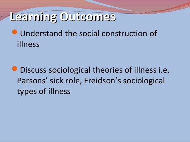 parsons sick role Talcott parsons, the social study of health began as medical sociology and then   uncertainty, illness trajectories, embodiment, and sick roles specific.