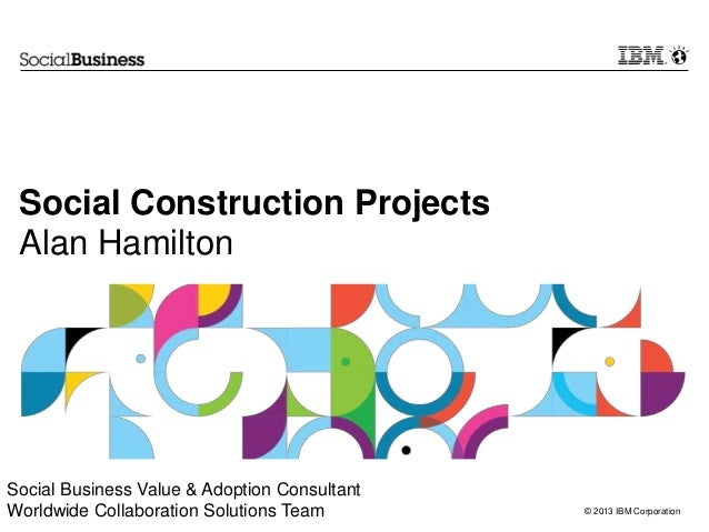 Social Construction Projects Alan HamiltonSocial Business Value & Adoption ConsultantWorldwide Collaboration Solutions Tea...