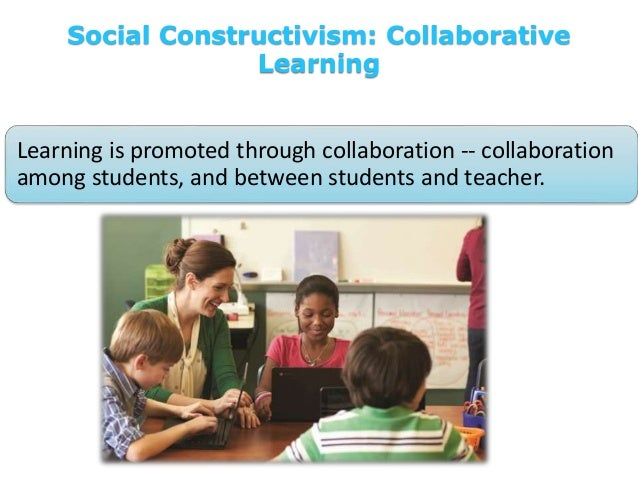Social Constructivism: Collaborative Learning Learning is promoted through collaboration -- collaboration among students, ...