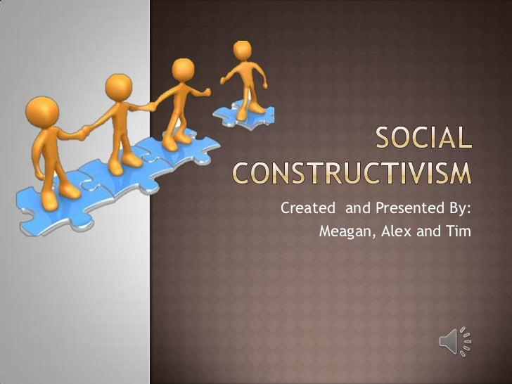Social Constructivism<br />Created  and Presented By:<br />Meagan, Alex and Tim<br />