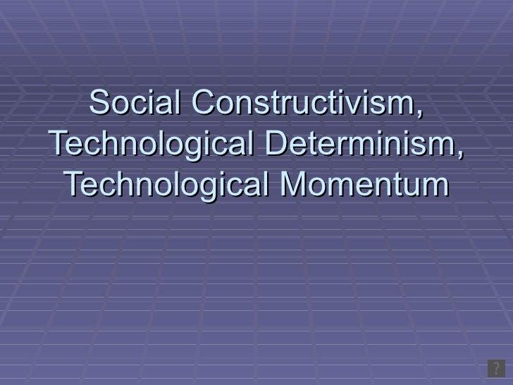 Social Constructivism, Technological Determinism, Technological Momentum