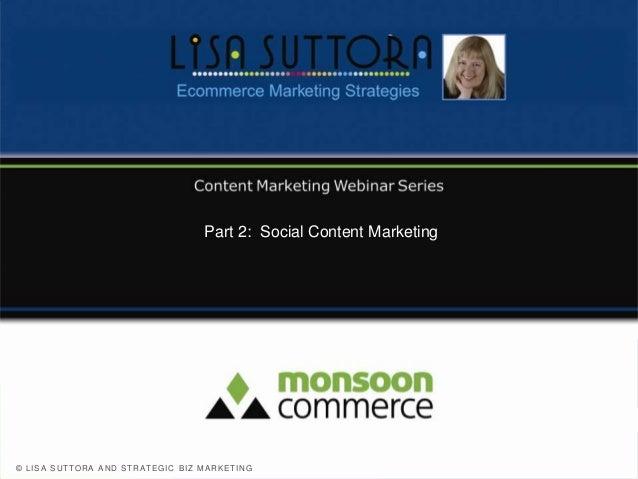 Part 2: Social Content Marketing© L I S A S U T T O R A A N D S T R A T E G I C B I Z MA R K E T I N G