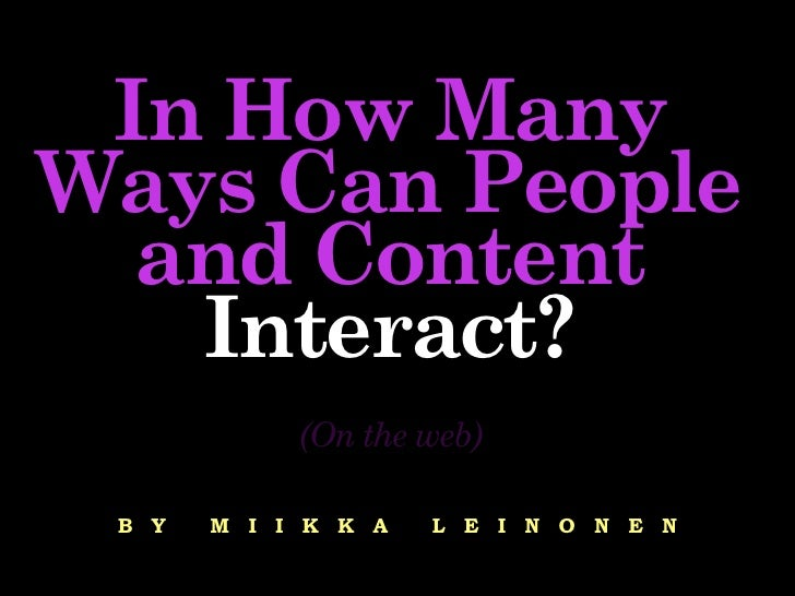 In How Many Ways Can People   and Content    Interact?             (On the web)   B Y   M I I K K A   L E I N O N E N