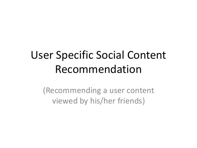 User Specific Social Content     Recommendation  (Recommending a user content    viewed by his/her friends)