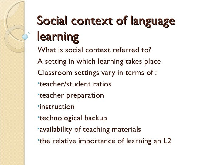 Social context of languagelearningWhat is social context referred to?A setting in which learning takes placeClassroom sett...