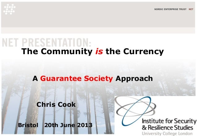 The Community is the CurrencyA Guarantee Society ApproachChris CookBristol 20th June 2013