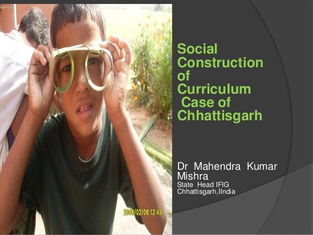 Social Construction of Curriculum Case of Chhattisgarh Dr Mahendra Kumar Mishra State Head IFIG Chhattisgarh,IIndia