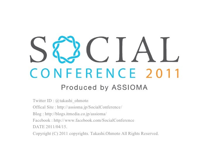 Social Conference 2011. Twitter ID : @takashi_ohmoto Offical Site : http://assioma.jp/SocialConference/ Blog : http://blog...