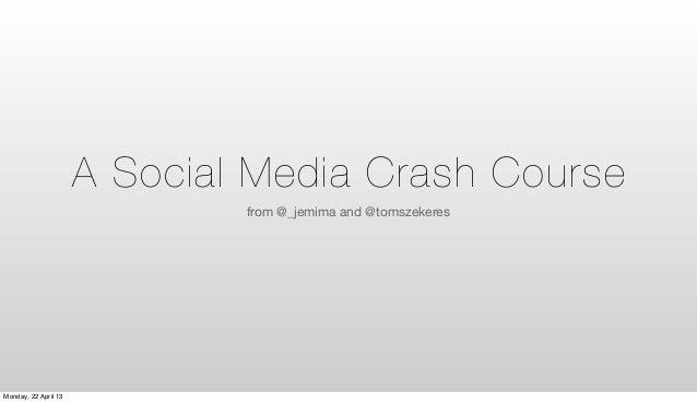 A Social Media Crash Coursefrom @_jemima and @tomszekeresMonday, 22 April 13