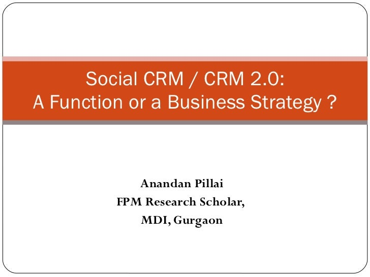 Anandan Pillai FPM Research Scholar,  MDI, Gurgaon Social CRM / CRM 2.0: A Function or a Business Strategy ?