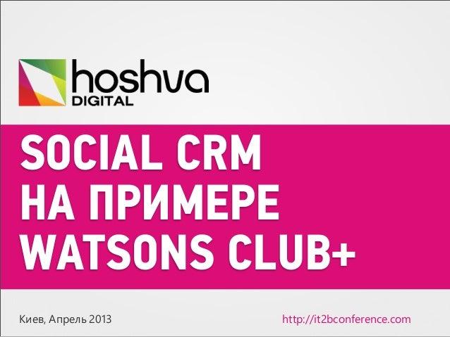 SOCIAL CRMНА ПРИМЕРЕWATSONS CLUB+Киев, Апрель 2013 http://5t2bconference.com