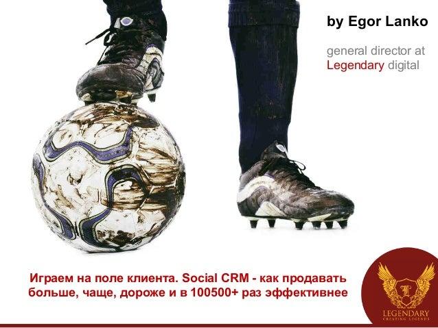 Играем на поле клиента. Social CRM - как продавать больше, чаще, дороже и в 100500+ раз эффективнее by Egor Lanko general ...