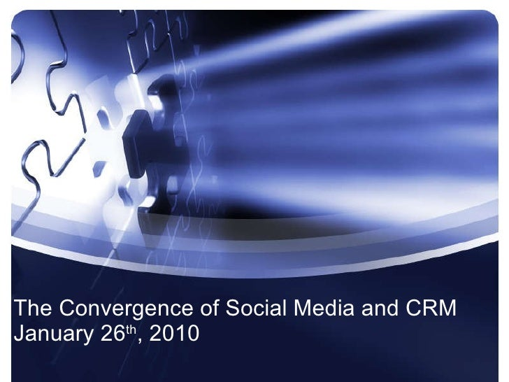 The Convergence of Social Media and CRM January 26 th , 2010