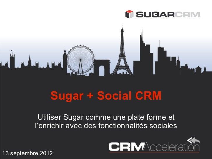 Sugar + Social CRM             Utiliser Sugar comme une plate forme et           l'enrichir avec des fonctionnalités socia...